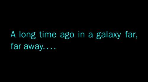 A Long Time Ago. In A Galaxy Far, Far Away